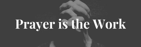 Prayer is the Work
